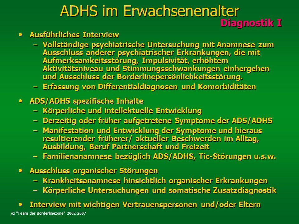 © Team der Borderlinezone 2002-2007 ADHS im Erwachsenenalter Diagnostik II Diagnostik II Standardisierte Untersuchungsinstrumente Standardisierte Untersuchungsinstrumente –Wender-Utha-Rating-Scale (WURS-k) ADS/ADHS im 8.-10.Lj ADS/ADHS im 8.-10.Lj Cut-off bei > 30 P.