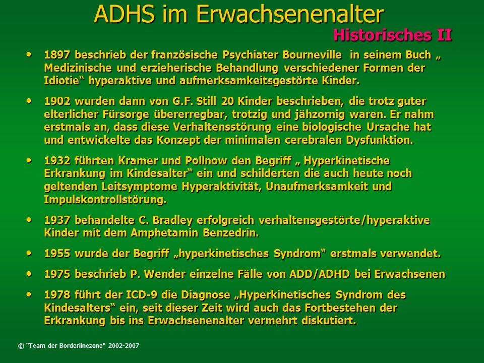 © Team der Borderlinezone 2002-2007 ADHS im Erwachsenenalter Historisches III Historisches III 1980/82 erlaubt der DSM-III-R die Diagnose ADD residual type, im ICD- 10 Einfache Störung von Aktivität und Aufmerksamkeit 1980/82 erlaubt der DSM-III-R die Diagnose ADD residual type, im ICD- 10 Einfache Störung von Aktivität und Aufmerksamkeit 1998 erschien die erste deutschsprachige Übersichtsarbeit zum Thema ADHS im Erwachsenenalter von Krause und Krause& Trott 1998 erschien die erste deutschsprachige Übersichtsarbeit zum Thema ADHS im Erwachsenenalter von Krause und Krause& Trott 2001 veranstaltete der DGPPN ein erstes Symposium zu dem Thema 2001 veranstaltete der DGPPN ein erstes Symposium zu dem Thema 2003 wurden dann von der DGPPN Leitlinien zur Diagnose und Behandlung des ADHS im Erwachsenenalter herausgegeben.