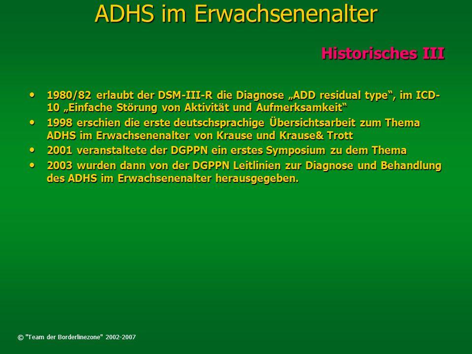 © Team der Borderlinezone 2002-2007 ADHS im Erwachsenenalter Häufigkeit Häufigkeit Die ADS/ADHS beginnt in der frühen Kindheit, meist vor dem 6.Lebensjahr, die Prävalenz der Erkrankung liegt in diesem Lebensalter bei 3-5%.