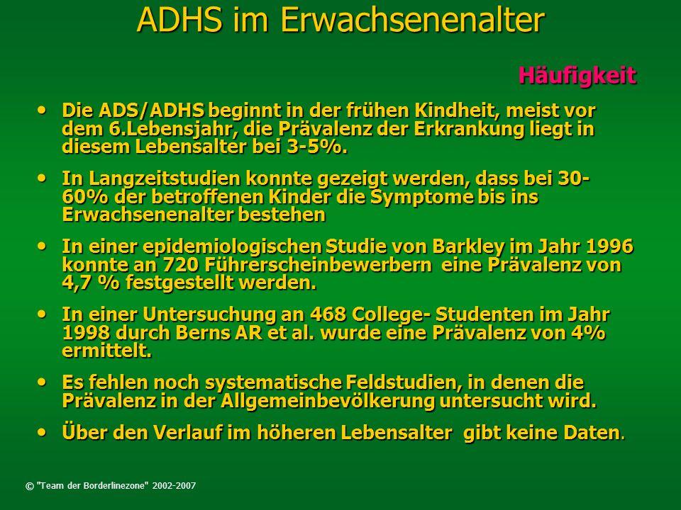© Team der Borderlinezone 2002-2007 ADHS im Erwachsenenalter Verlauf Verlauf Zeitweilige Besserung der Erkrankung bis zur Adoleszenz (=Phase nach der Pubertät) Zeitweilige Besserung der Erkrankung bis zur Adoleszenz (=Phase nach der Pubertät) Fortbestehen des klinischen Vollbildes oder eines zurückbleibenden ADS/ADHS mit Abnahme der Hyperaktivität im Entwicklungsverlauf bei weiterem Bestehen der Aufmerksamkeitsstörung und daraus resultierender funktioneller Einschränkungen Fortbestehen des klinischen Vollbildes oder eines zurückbleibenden ADS/ADHS mit Abnahme der Hyperaktivität im Entwicklungsverlauf bei weiterem Bestehen der Aufmerksamkeitsstörung und daraus resultierender funktioneller Einschränkungen Fortbestehen der ADS/ADHS mit komorbiden psychiatrischen Störungen, Delinquenz (Straf- fälligkeit) und Suchterkrankungen Fortbestehen der ADS/ADHS mit komorbiden psychiatrischen Störungen, Delinquenz (Straf- fälligkeit) und Suchterkrankungen