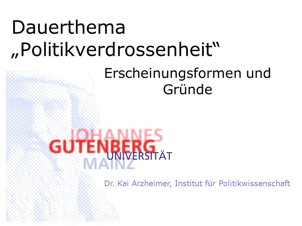 Dauerthema Politikverdrossenheit Erscheinungsformen und Gründe Dr. Kai Arzheimer, Institut für Politikwissenschaft