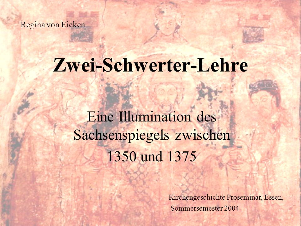 Kirchengeschichte Proseminar, Essen, Sommersemester 2004 Regina von Eicken Eine Illumination des Sachsenspiegels zwischen 1350 und 1375 Zwei-Schwerter