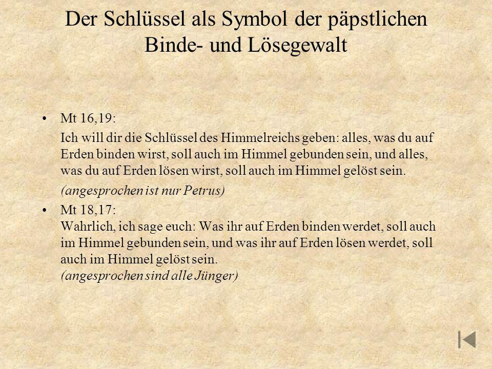 Der Schlüssel als Symbol der päpstlichen Binde- und Lösegewalt Mt 16,19: Ich will dir die Schlüssel des Himmelreichs geben: alles, was du auf Erden bi