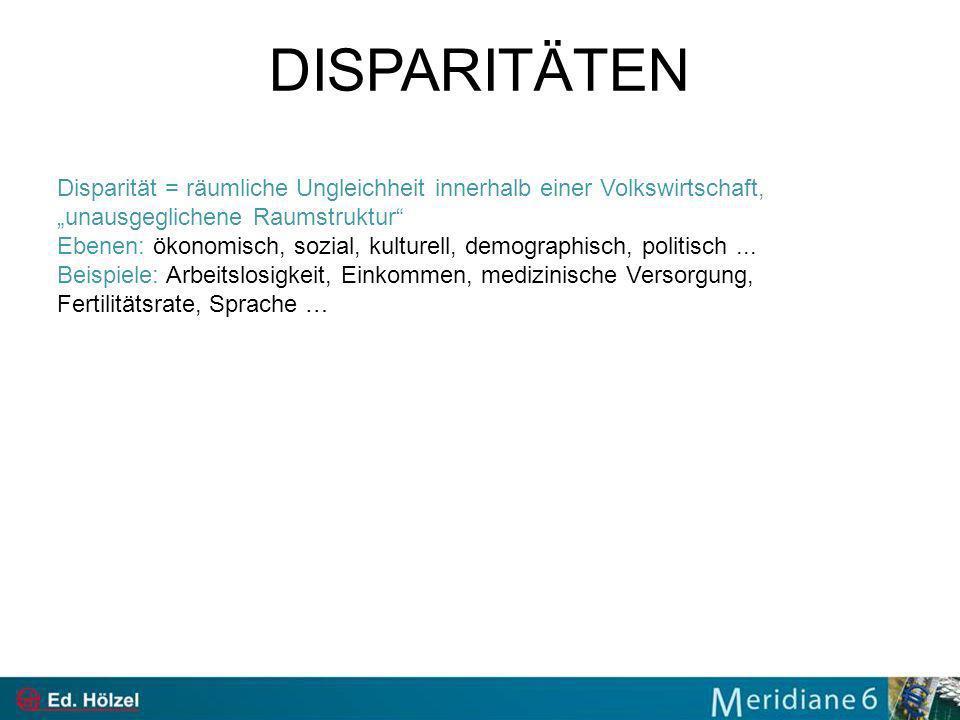 DISPARITÄTEN Disparität = räumliche Ungleichheit innerhalb einer Volkswirtschaft, unausgeglichene Raumstruktur Ebenen: ökonomisch, sozial, kulturell, demographisch, politisch...