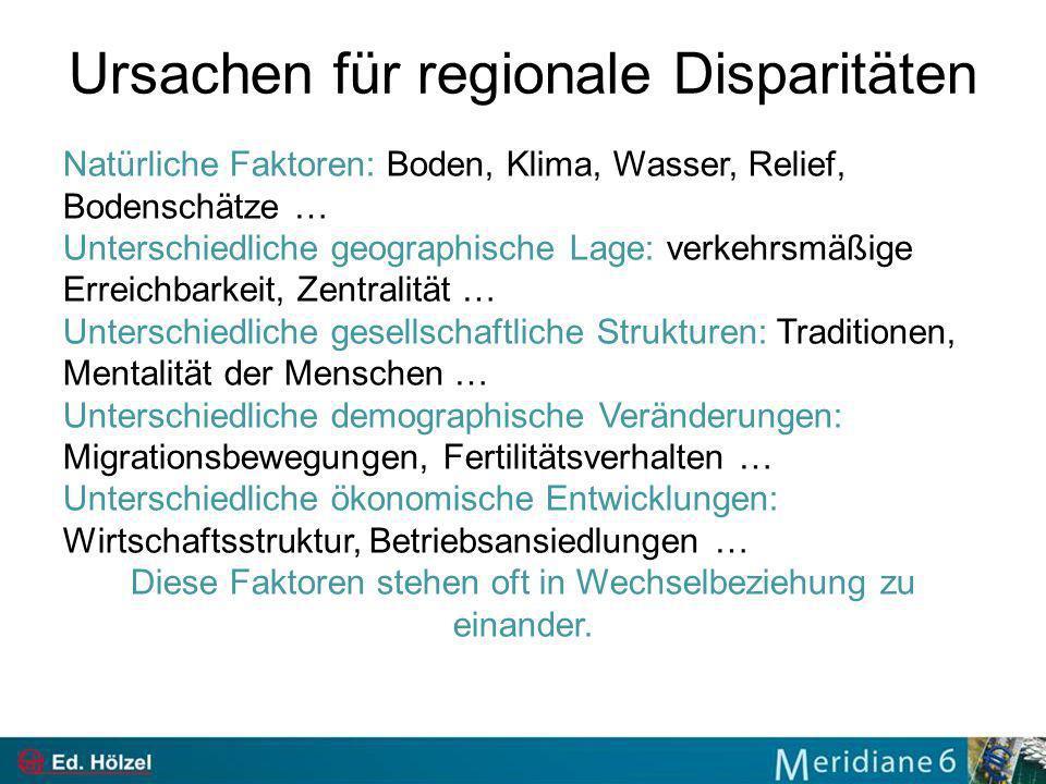 Ursachen für regionale Disparitäten Natürliche Faktoren: Boden, Klima, Wasser, Relief, Bodenschätze … Unterschiedliche geographische Lage: verkehrsmäß