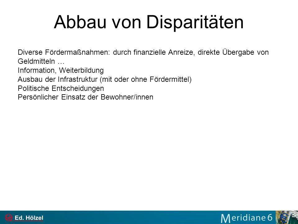 Abbau von Disparitäten Diverse Fördermaßnahmen: durch finanzielle Anreize, direkte Übergabe von Geldmitteln … Information, Weiterbildung Ausbau der In