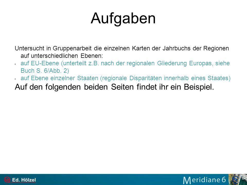 Aufgaben Untersucht in Gruppenarbeit die einzelnen Karten der Jahrbuchs der Regionen auf unterschiedlichen Ebenen: auf EU-Ebene (unterteilt z.B. nach
