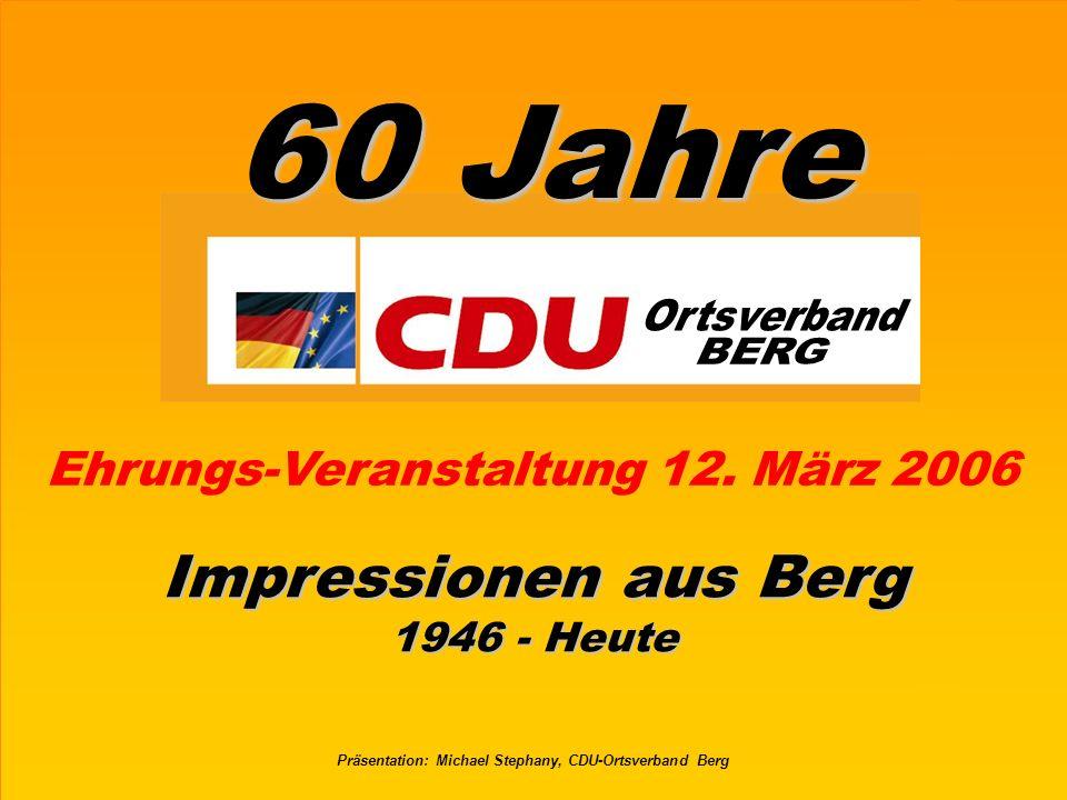 60 Jahre CDU Ortsverband BergFolie 62 Präsentation: Michael Stephany Berg 1946 bis Heute