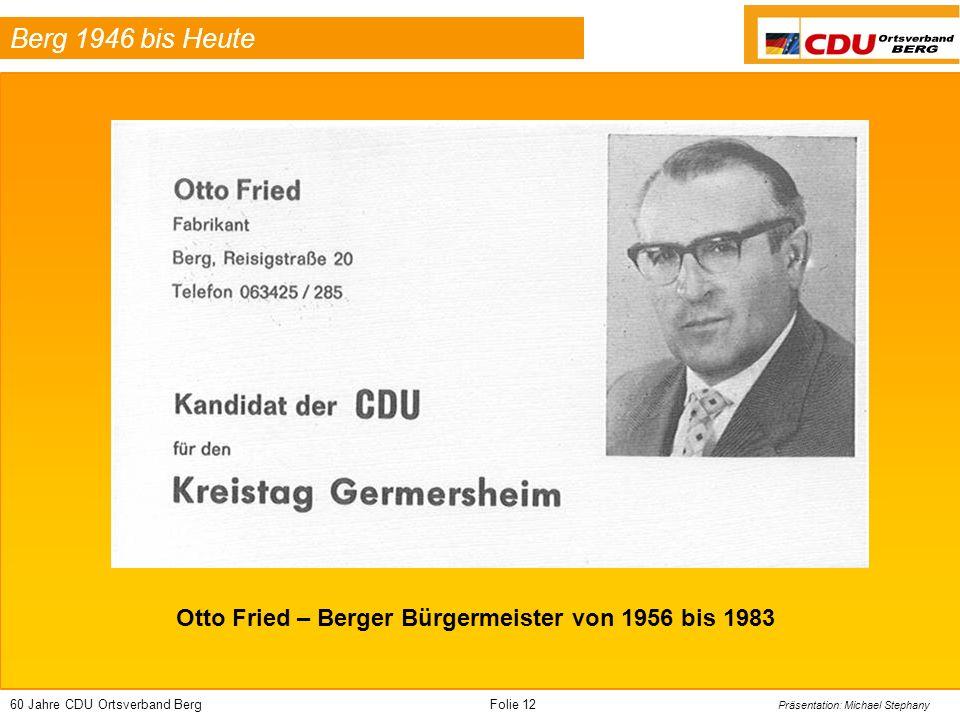 60 Jahre CDU Ortsverband BergFolie 12 Präsentation: Michael Stephany Berg 1946 bis Heute Otto Fried – Berger Bürgermeister von 1956 bis 1983