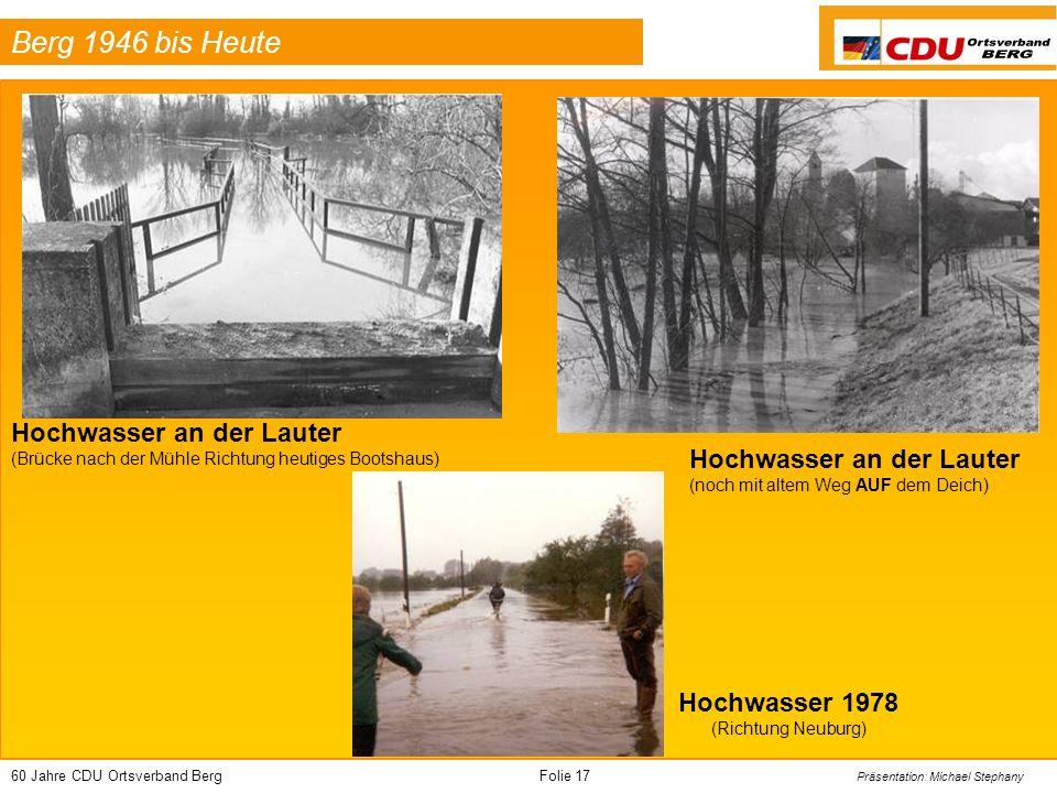 60 Jahre CDU Ortsverband BergFolie 17 Präsentation: Michael Stephany Berg 1946 bis Heute Hochwasser an der Lauter (Brücke nach der Mühle Richtung heutiges Bootshaus) Hochwasser an der Lauter (noch mit altem Weg AUF dem Deich) Hochwasser 1978 (Richtung Neuburg)