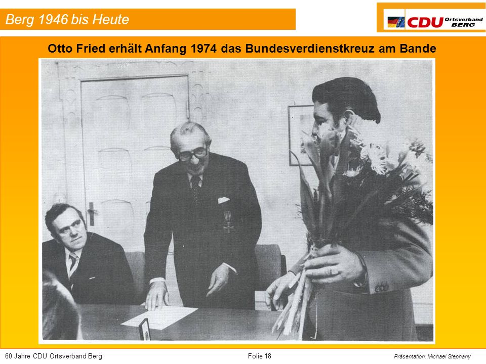 60 Jahre CDU Ortsverband BergFolie 18 Präsentation: Michael Stephany Berg 1946 bis Heute Otto Fried erhält Anfang 1974 das Bundesverdienstkreuz am Ban