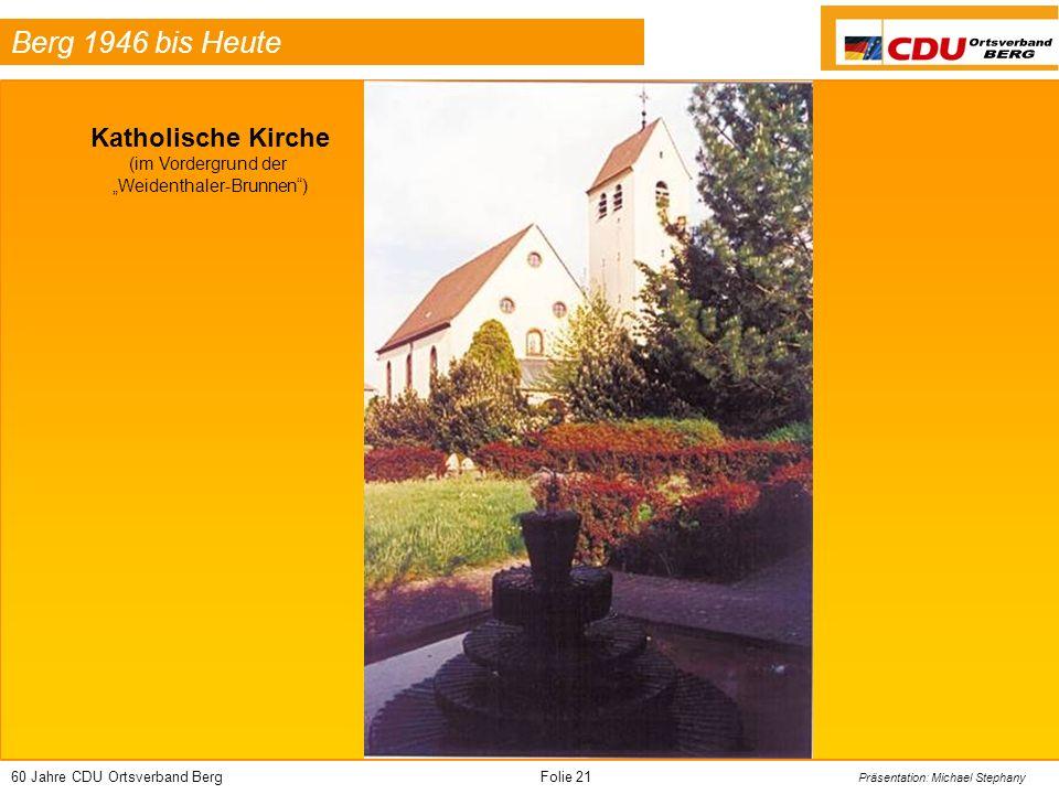 60 Jahre CDU Ortsverband BergFolie 21 Präsentation: Michael Stephany Berg 1946 bis Heute Katholische Kirche (im Vordergrund der Weidenthaler-Brunnen)