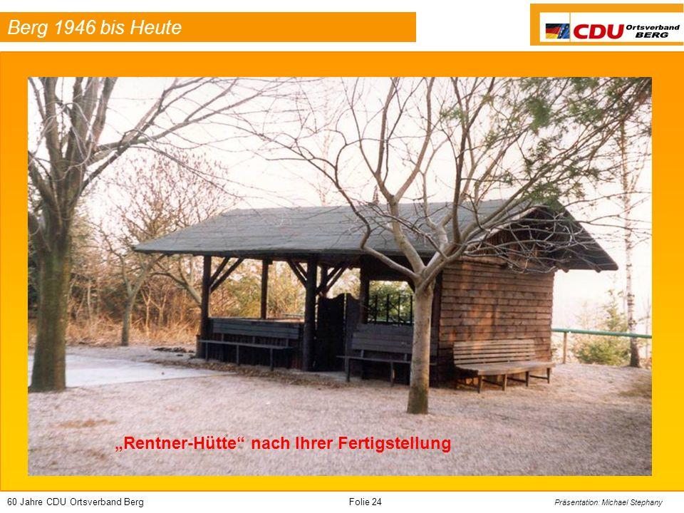 60 Jahre CDU Ortsverband BergFolie 24 Präsentation: Michael Stephany Berg 1946 bis Heute Rentner-Hütte nach Ihrer Fertigstellung