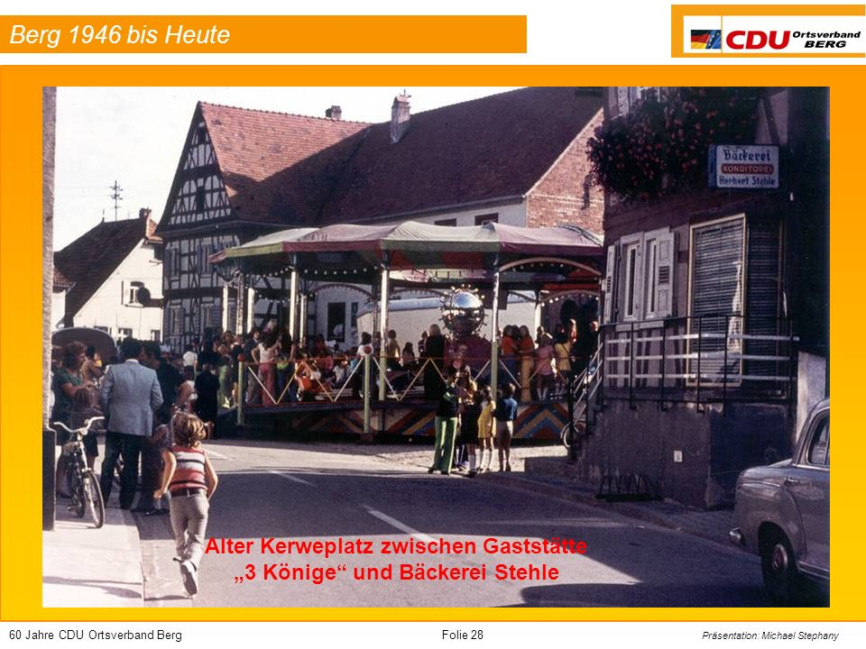 60 Jahre CDU Ortsverband BergFolie 28 Präsentation: Michael Stephany Berg 1946 bis Heute Alter Kerweplatz zwischen Gaststätte 3 Könige und Bäckerei St