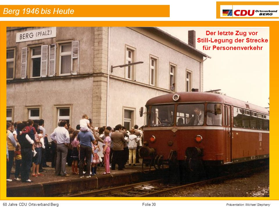 60 Jahre CDU Ortsverband BergFolie 30 Präsentation: Michael Stephany Berg 1946 bis Heute Der letzte Zug vor Still-Legung der Strecke für Personenverke