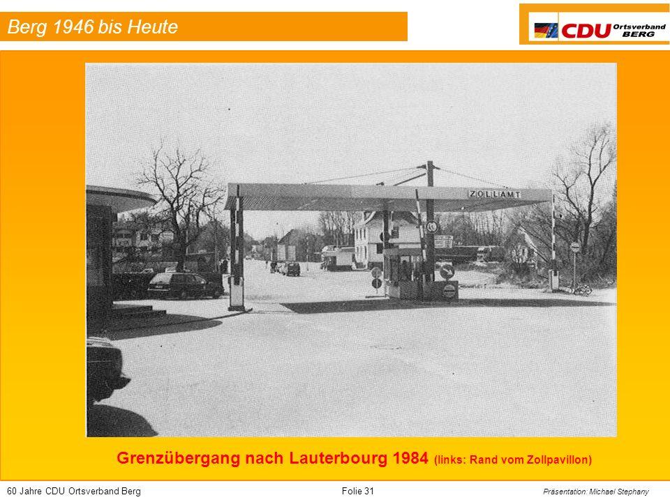 60 Jahre CDU Ortsverband BergFolie 31 Präsentation: Michael Stephany Berg 1946 bis Heute Grenzübergang nach Lauterbourg 1984 (links: Rand vom Zollpavi