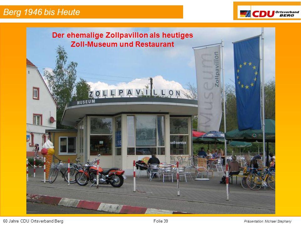 60 Jahre CDU Ortsverband BergFolie 39 Präsentation: Michael Stephany Berg 1946 bis Heute Der ehemalige Zollpavillon als heutiges Zoll-Museum und Restaurant