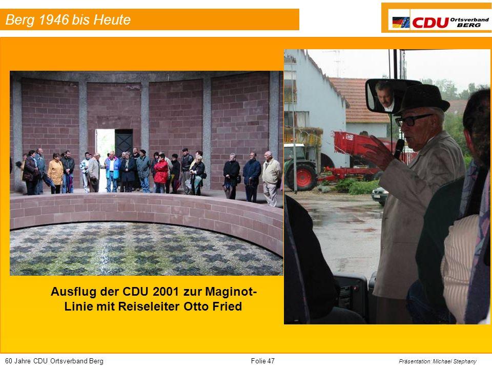 60 Jahre CDU Ortsverband BergFolie 47 Präsentation: Michael Stephany Berg 1946 bis Heute Ausflug der CDU 2001 zur Maginot- Linie mit Reiseleiter Otto