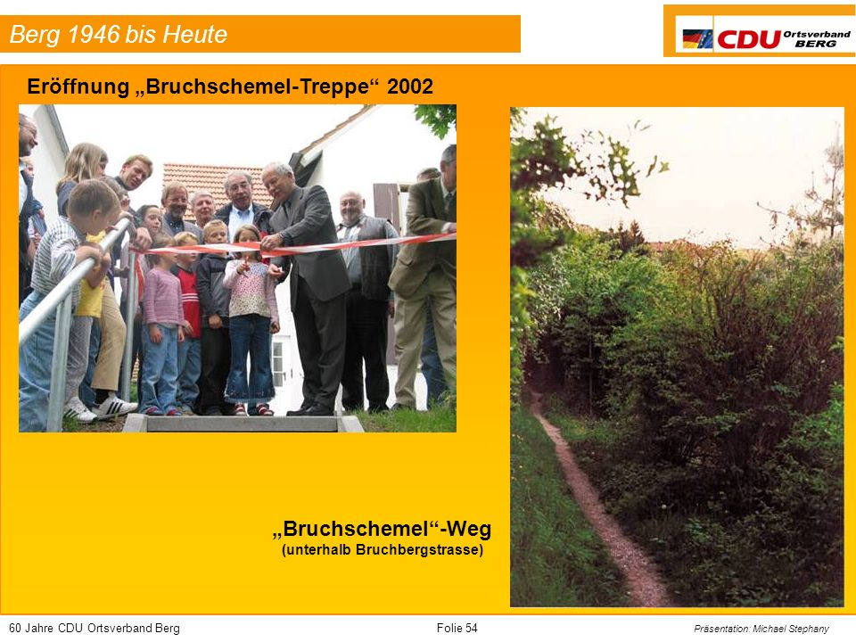 60 Jahre CDU Ortsverband BergFolie 54 Präsentation: Michael Stephany Berg 1946 bis Heute Eröffnung Bruchschemel-Treppe 2002 Bruchschemel-Weg (unterhalb Bruchbergstrasse)