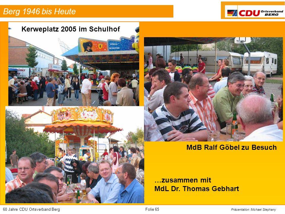 60 Jahre CDU Ortsverband BergFolie 65 Präsentation: Michael Stephany Berg 1946 bis Heute Kerweplatz 2005 im Schulhof MdB Ralf Göbel zu Besuch …zusammen mit MdL Dr.