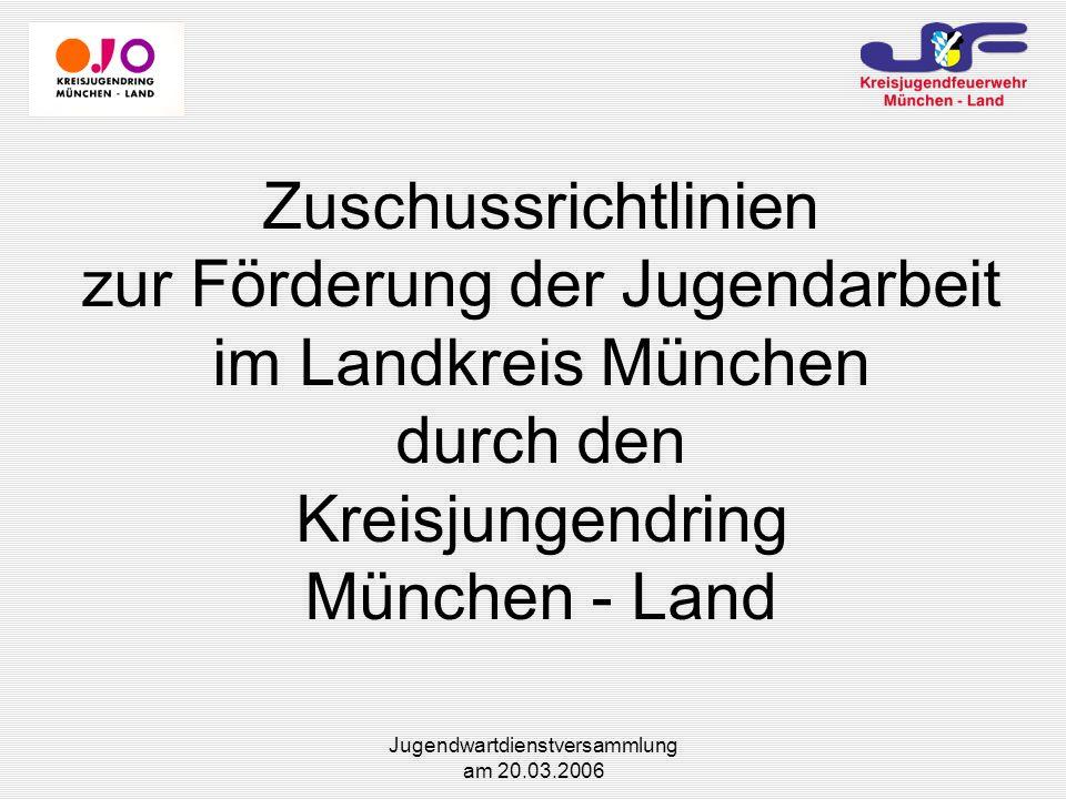 Jugendwartdienstversammlung am 20.03.2006 Zuschussrichtlinien zur Förderung der Jugendarbeit im Landkreis München durch den Kreisjungendring München - Land