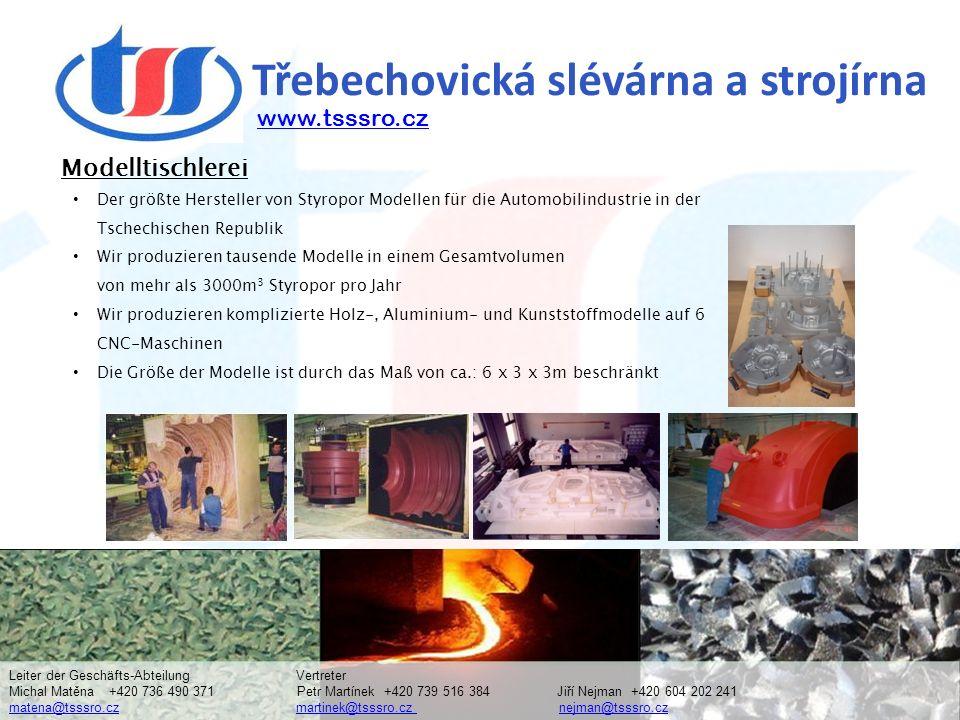 Třebechovická slévárna a strojírna Der größte Hersteller von Styropor Modellen für die Automobilindustrie in der Tschechischen Republik Wir produzieren tausende Modelle in einem Gesamtvolumen von mehr als 3000m 3 Styropor pro Jahr Wir produzieren komplizierte Holz-, Aluminium- und Kunststoffmodelle auf 6 CNC-Maschinen Die Größe der Modelle ist durch das Maß von ca.: 6 x 3 x 3m beschränkt www.tsssro.cz Modelltischlerei Leiter der Geschäfts-Abteilung Vertreter Michal Matěna +420 736 490 371 Petr Martínek +420 739 516 384 Jiří Nejman +420 604 202 241 matena@tsssro.cz martinek@tsssro.cz nejman@tsssro.cz matena@tsssro.czmartinek@tsssro.cz nejman@tsssro.cz