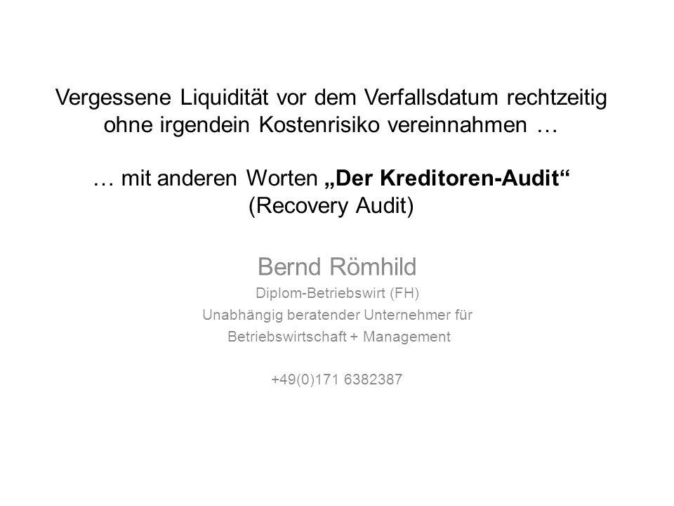 Vergessene Liquidität vor dem Verfallsdatum rechtzeitig ohne irgendein Kostenrisiko vereinnahmen … … mit anderen Worten Der Kreditoren-Audit (Recovery Audit) Bernd Römhild Diplom-Betriebswirt (FH) Unabhängig beratender Unternehmer für Betriebswirtschaft + Management +49(0)171 6382387