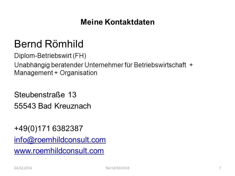 Meine Kontaktdaten Bernd Römhild Diplom-Betriebswirt (FH) Unabhängig beratender Unternehmer für Betriebswirtschaft + Management + Organisation Steubenstraße 13 55543 Bad Kreuznach +49(0)171 6382387 info@roemhildconsult.com www.roemhildconsult.com 24.02.20147Bernd Römhild