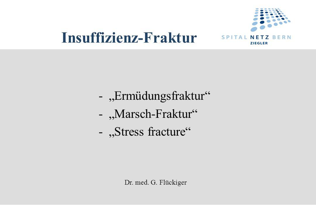 Insuffizienz-Fraktur - Ermüdungsfraktur - Marsch-Fraktur - Stress fracture Dr. med. G. Flückiger