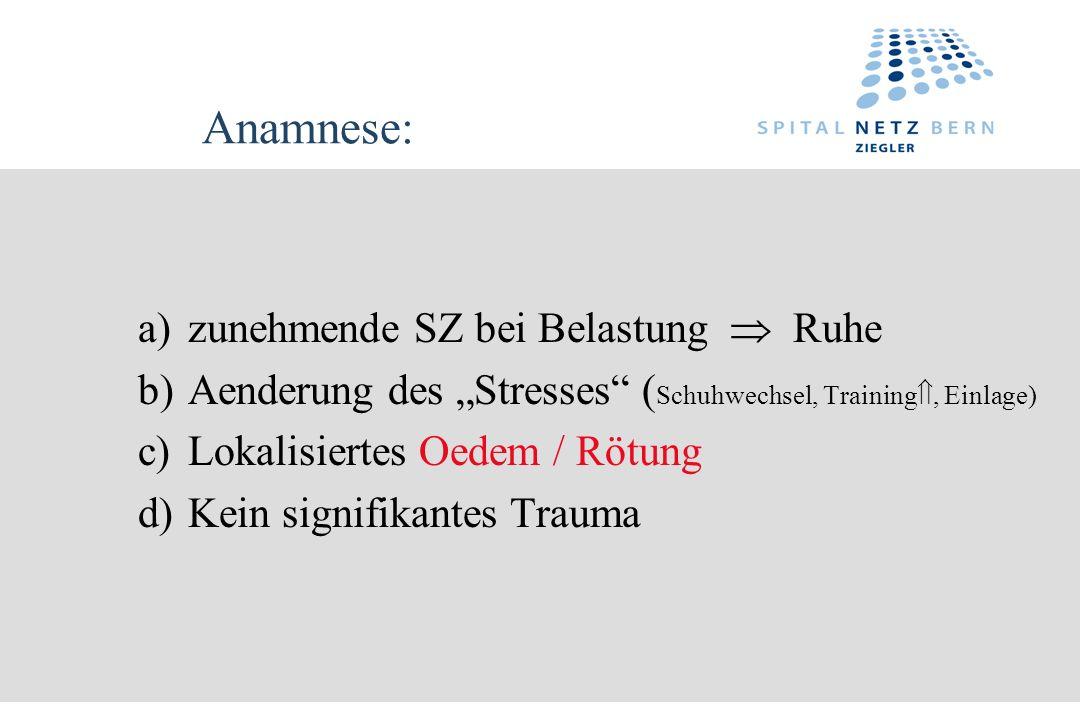 Anamnese: a)zunehmende SZ bei Belastung Ruhe b)Aenderung des Stresses ( Schuhwechsel, Training, Einlage) c)Lokalisiertes Oedem / Rötung d)Kein signifi