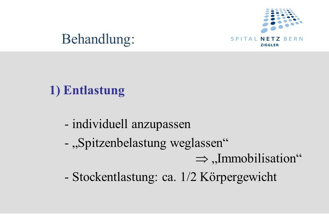Behandlung: 1) Entlastung - individuell anzupassen - Spitzenbelastung weglassen Immobilisation - Stockentlastung: ca. 1/2 Körpergewicht
