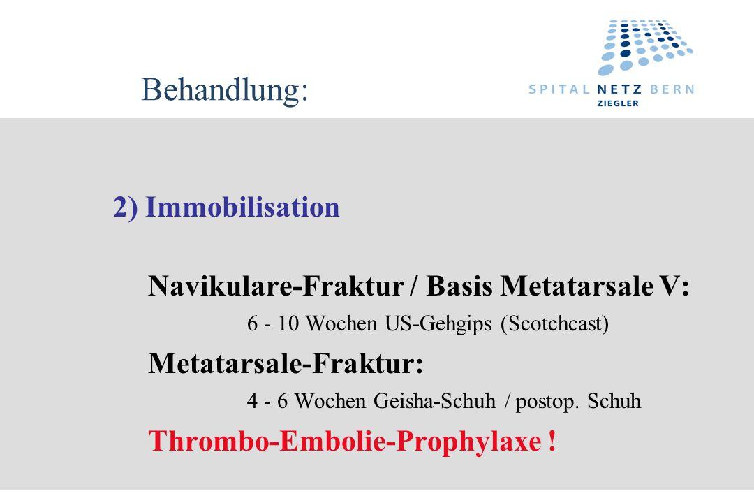 Behandlung: 2) Immobilisation Navikulare-Fraktur / Basis Metatarsale V: 6 - 10 Wochen US-Gehgips (Scotchcast) Metatarsale-Fraktur: 4 - 6 Wochen Geisha