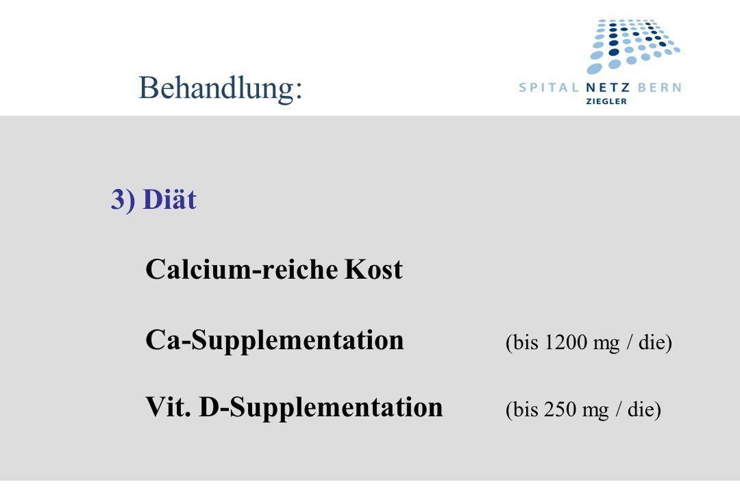 Behandlung: 3) Diät Calcium-reiche Kost Ca-Supplementation (bis 1200 mg / die) Vit. D-Supplementation (bis 250 mg / die)
