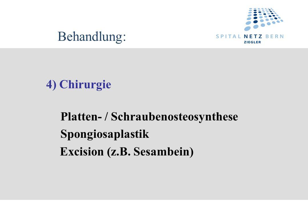 Behandlung: 4) Chirurgie Platten- / Schraubenosteosynthese Spongiosaplastik Excision (z.B. Sesambein)