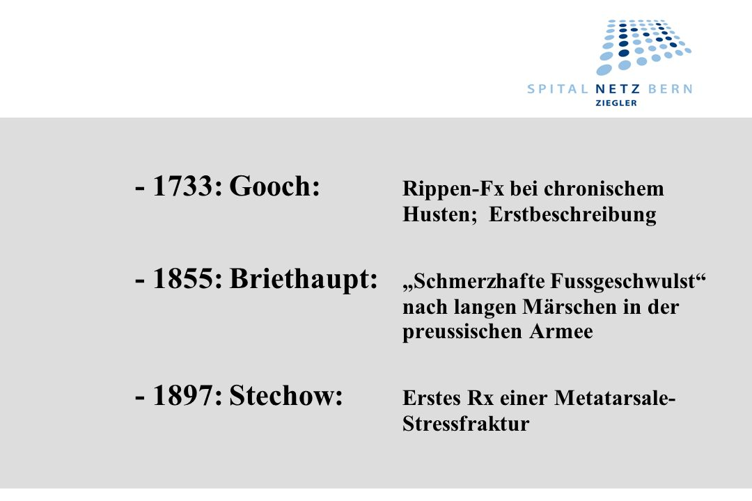 - 1733: Gooch: Rippen-Fx bei chronischem Husten; Erstbeschreibung - 1855: Briethaupt: Schmerzhafte Fussgeschwulst nach langen Märschen in der preussis