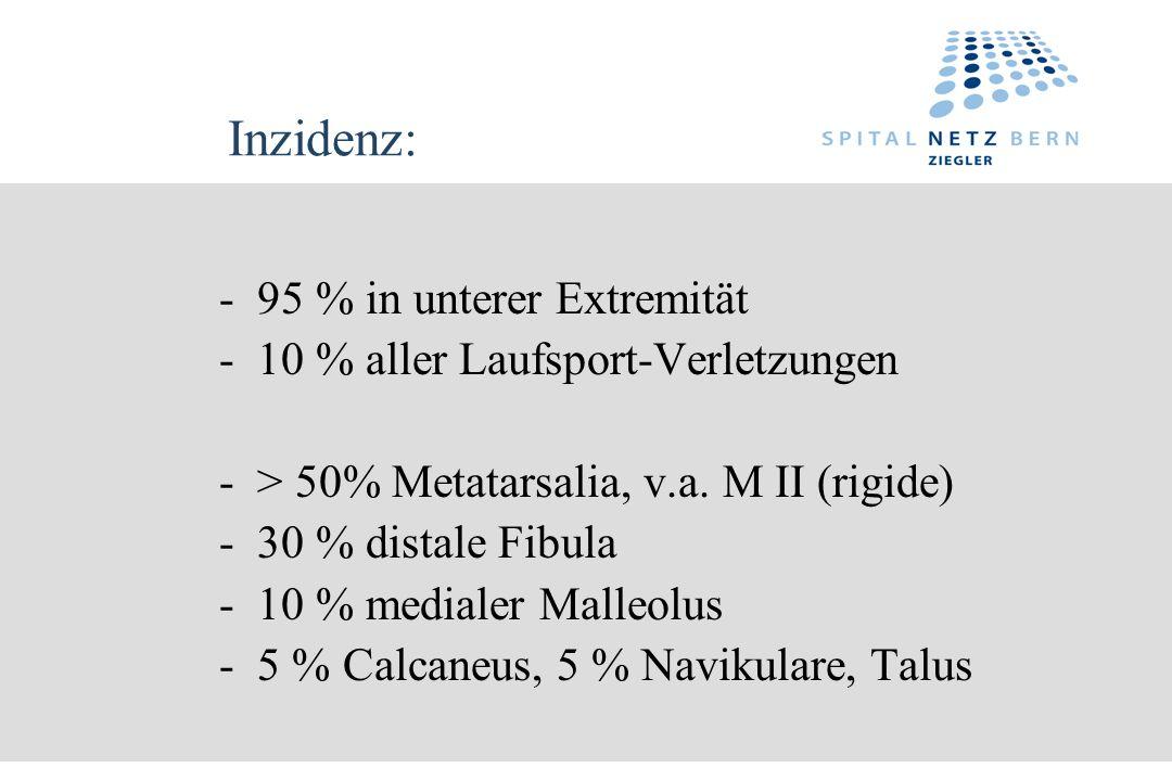 Inzidenz: - 95 % in unterer Extremität - 10 % aller Laufsport-Verletzungen - > 50% Metatarsalia, v.a. M II (rigide) - 30 % distale Fibula - 10 % media