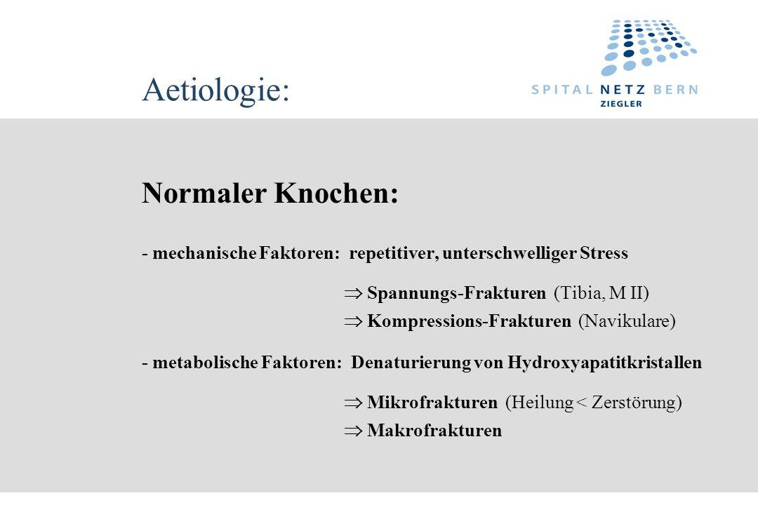 Aetiologie: Normaler Knochen: - mechanische Faktoren: repetitiver, unterschwelliger Stress Spannungs-Frakturen (Tibia, M II) Kompressions-Frakturen (N
