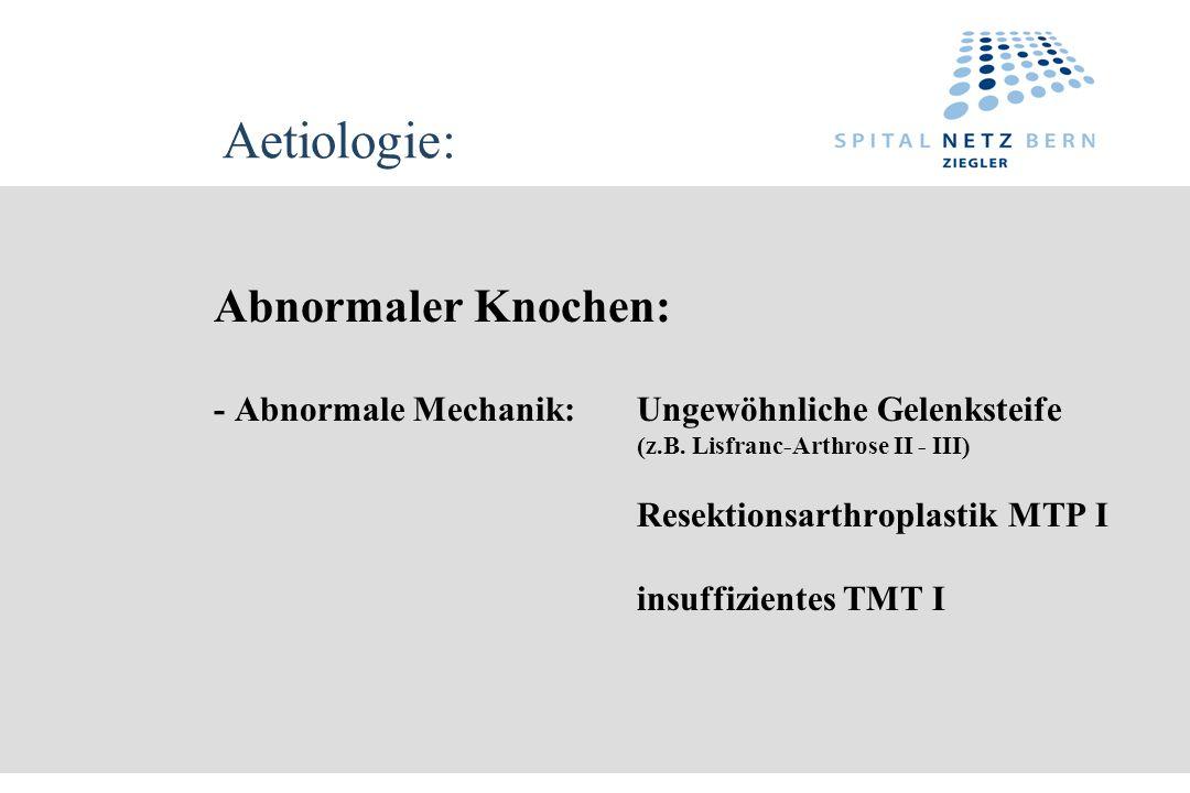 Aetiologie: Abnormaler Knochen: - Abnormale Mechanik: Ungewöhnliche Gelenksteife (z.B. Lisfranc-Arthrose II - III) Resektionsarthroplastik MTP I insuf