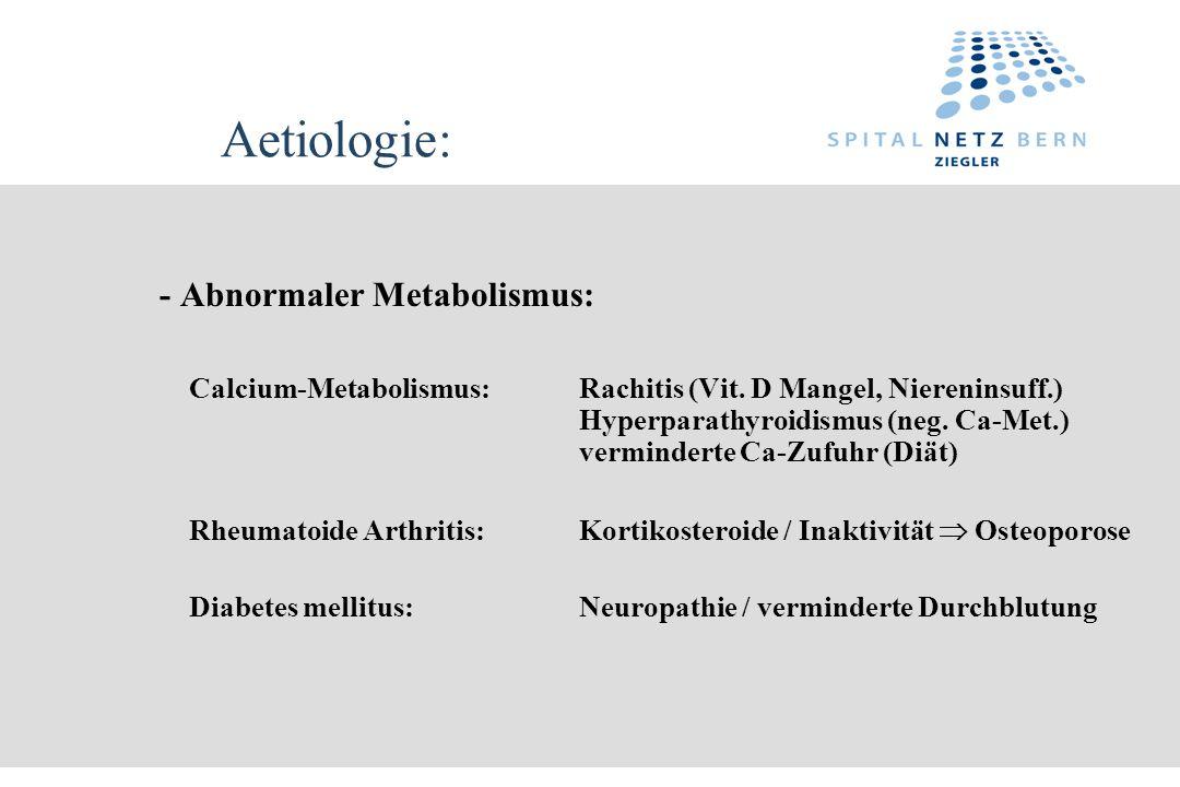 Aetiologie: - Abnormaler Metabolismus: Calcium-Metabolismus:Rachitis (Vit. D Mangel, Niereninsuff.) Hyperparathyroidismus (neg. Ca-Met.) verminderte C