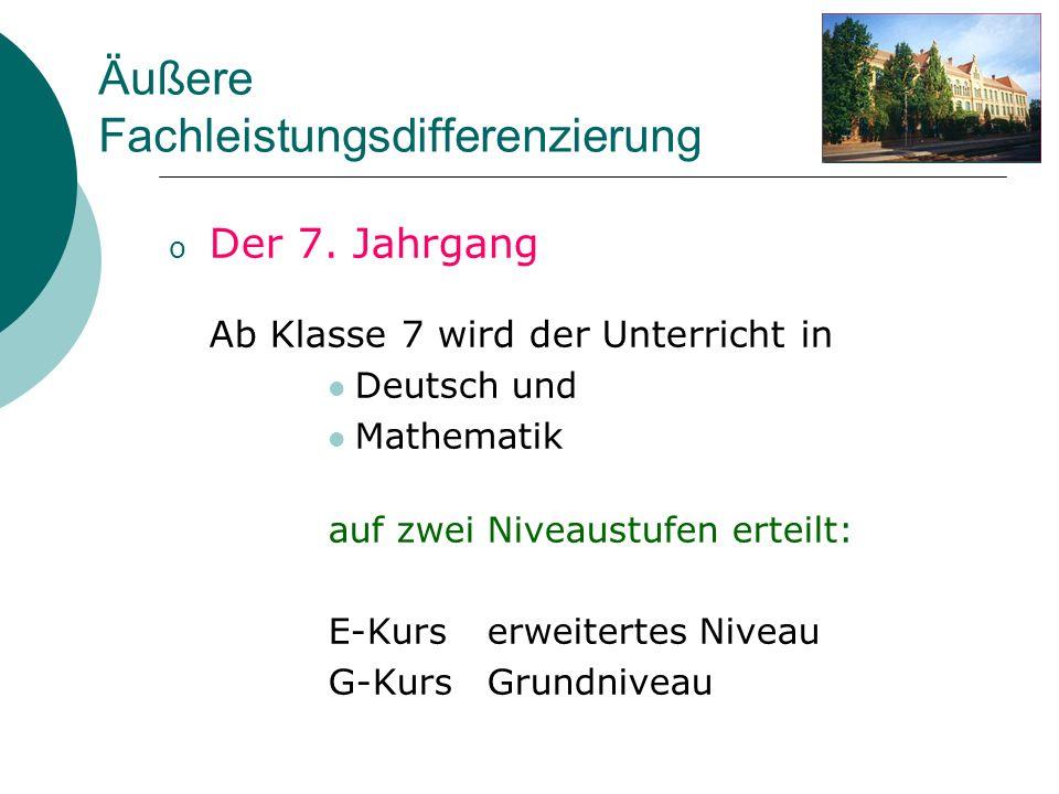 Äußere Fachleistungsdifferenzierung o Der 7. Jahrgang Ab Klasse 7 wird der Unterricht in Deutsch und Mathematik auf zwei Niveaustufen erteilt: E-Kurse