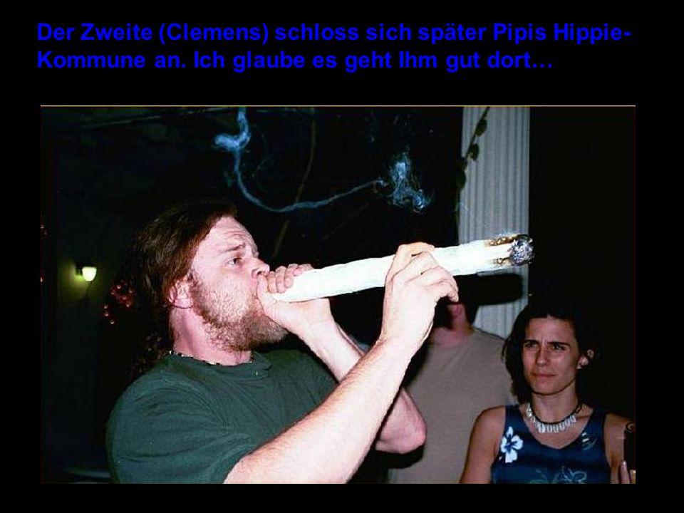 Der Zweite (Clemens) schloss sich später Pipis Hippie- Kommune an. Ich glaube es geht Ihm gut dort…