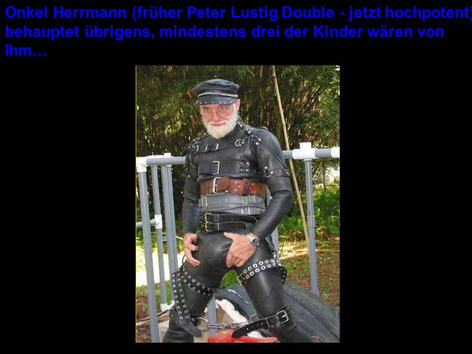 Onkel Herrmann (früher Peter Lustig Double - jetzt hochpotent) behauptet übrigens, mindestens drei der Kinder wären von Ihm…
