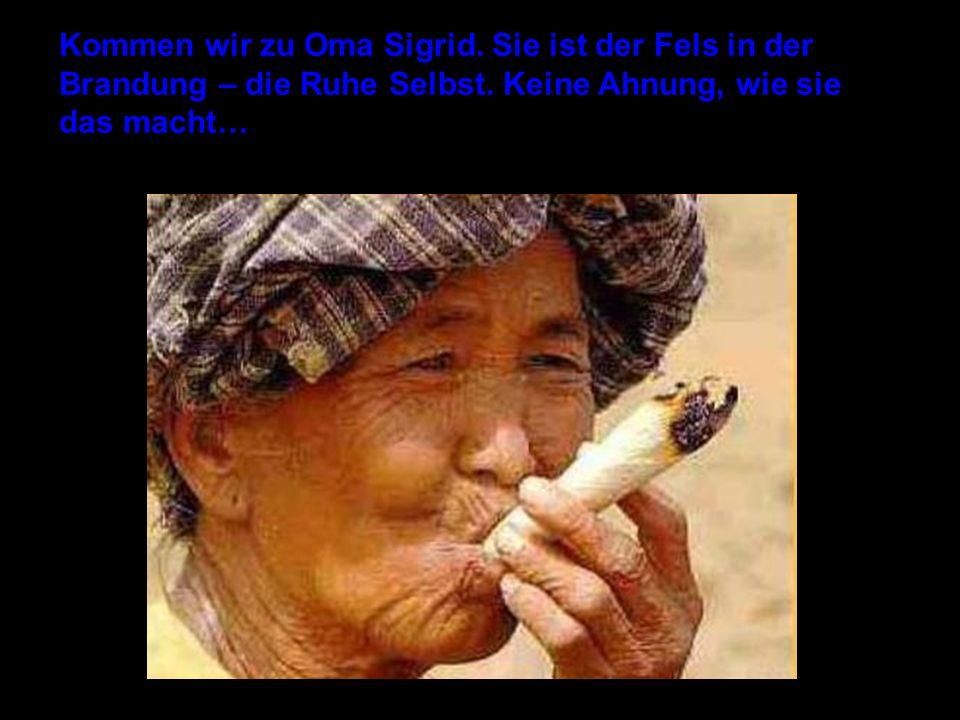 Kommen wir zu Oma Sigrid. Sie ist der Fels in der Brandung – die Ruhe Selbst. Keine Ahnung, wie sie das macht…