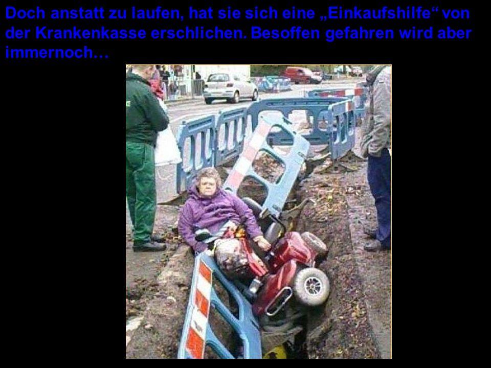 Doch anstatt zu laufen, hat sie sich eine Einkaufshilfe von der Krankenkasse erschlichen. Besoffen gefahren wird aber immernoch…