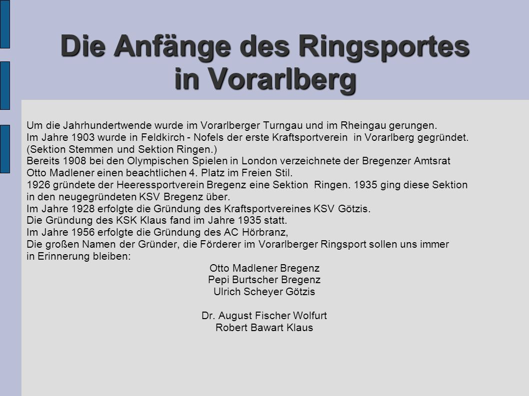 Die Anfänge des Ringsportes in Vorarlberg Um die Jahrhundertwende wurde im Vorarlberger Turngau und im Rheingau gerungen. Im Jahre 1903 wurde in Feldk