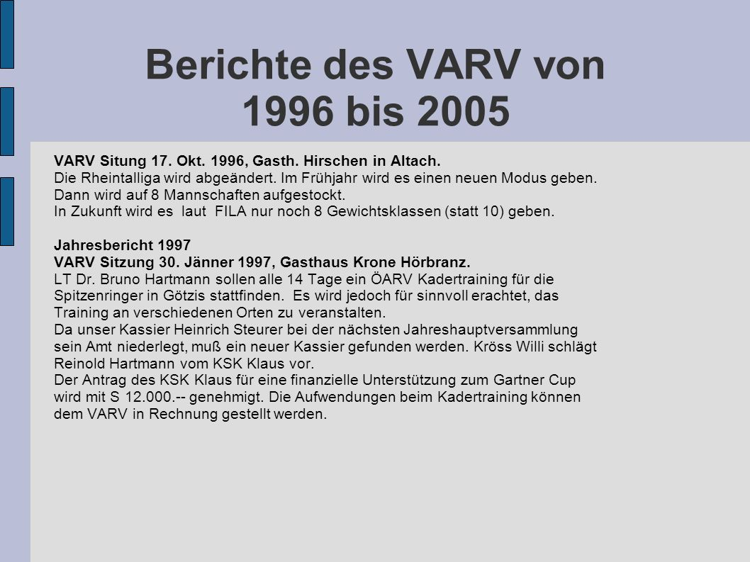 Berichte des VARV von 1996 bis 2005 VARV Situng 17. Okt. 1996, Gasth. Hirschen in Altach. Die Rheintalliga wird abgeändert. Im Frühjahr wird es einen