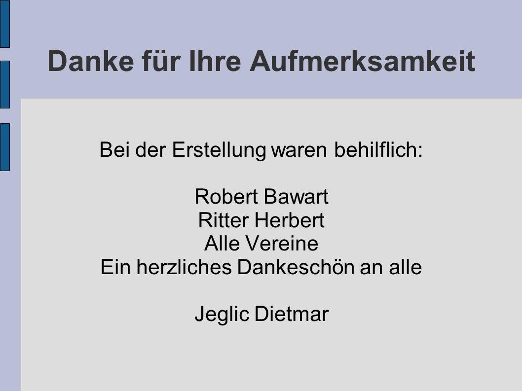 Danke für Ihre Aufmerksamkeit Bei der Erstellung waren behilflich: Robert Bawart Ritter Herbert Alle Vereine Ein herzliches Dankeschön an alle Jeglic