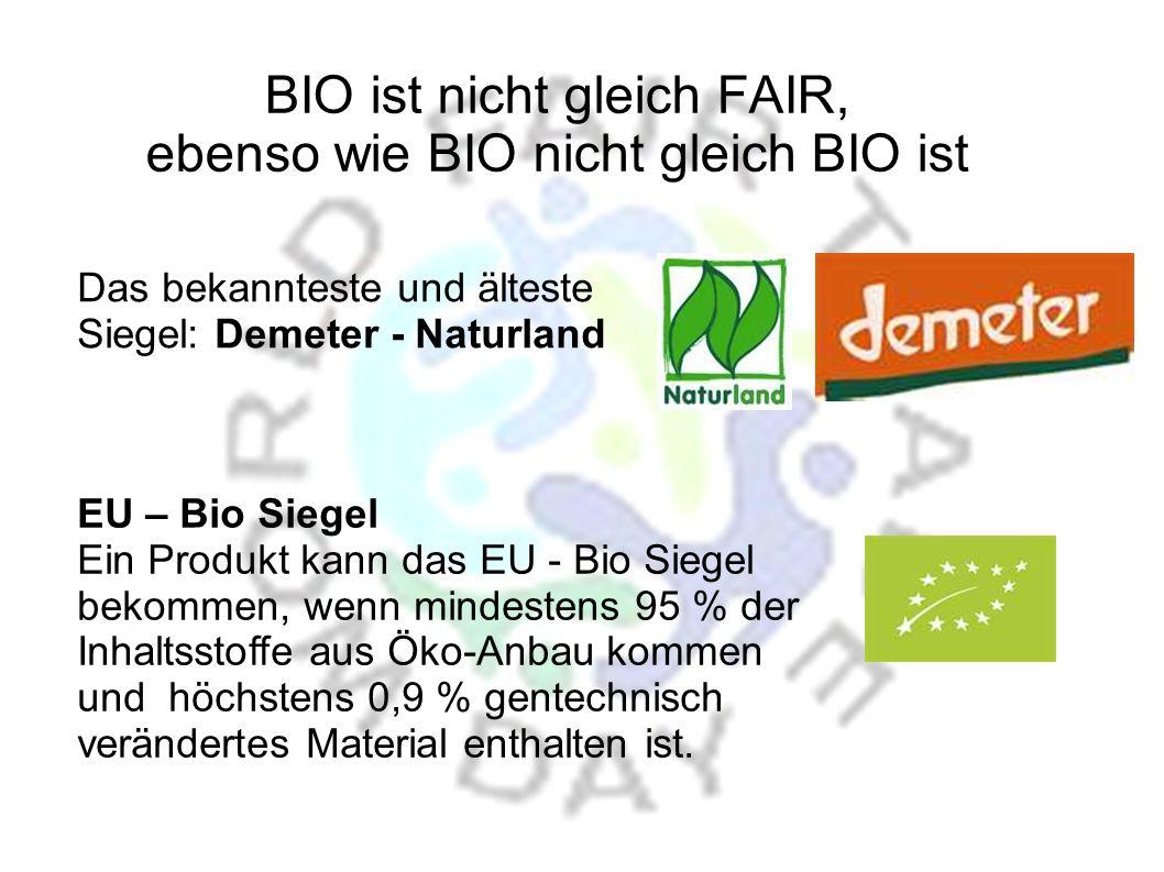 BIO ist nicht gleich FAIR, ebenso wie BIO nicht gleich BIO ist EU – Bio Siegel Ein Produkt kann das EU - Bio Siegel bekommen, wenn mindestens 95 % der Inhaltsstoffe aus Öko-Anbau kommen und höchstens 0,9 % gentechnisch verändertes Material enthalten ist.