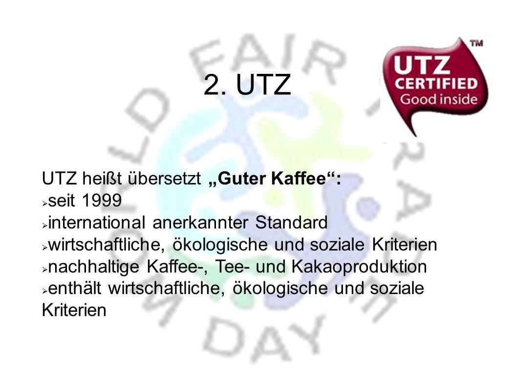 UTZ heißt übersetzt Guter Kaffee: seit 1999 international anerkannter Standard wirtschaftliche, ökologische und soziale Kriterien nachhaltige Kaffee-, Tee- und Kakaoproduktion enthält wirtschaftliche, ökologische und soziale Kriterien 2.