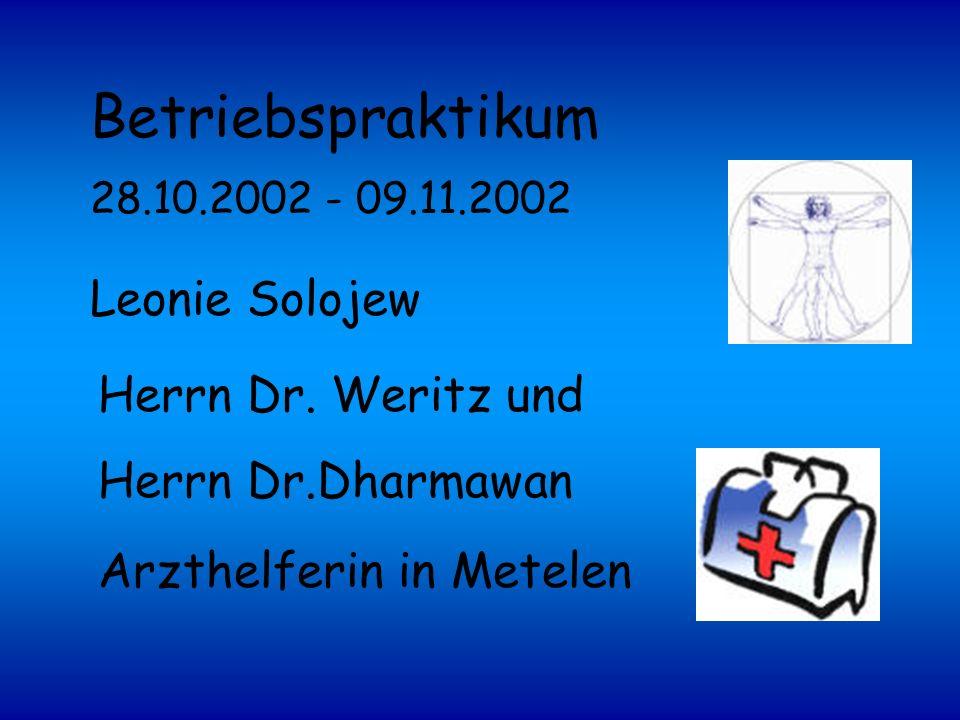 Arzthelferin in Metelen Herrn Dr. Weritz und Herrn Dr.Dharmawan Leonie Solojew 28.10.2002 - 09.11.2002 Betriebspraktikum